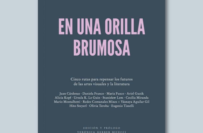 En una orilla brumosa, un libro para repensar los futuros de las artes visuales y la literatura